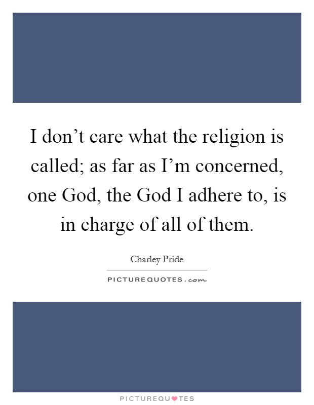 I don't care what the religion is called; as far as I'm concerned, one God, the God I adhere to, is in charge of all of them Picture Quote #1