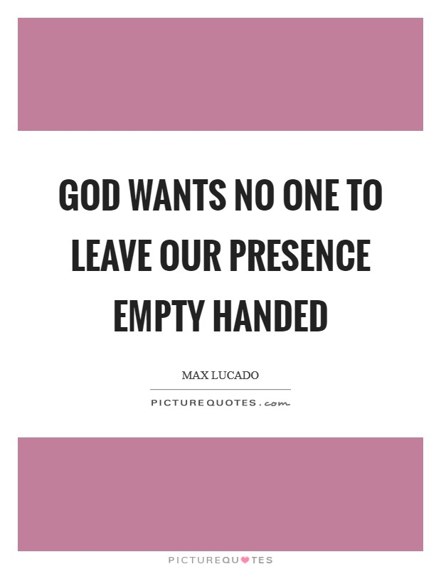 God wants no one to leave our presence empty handed Picture Quote #1