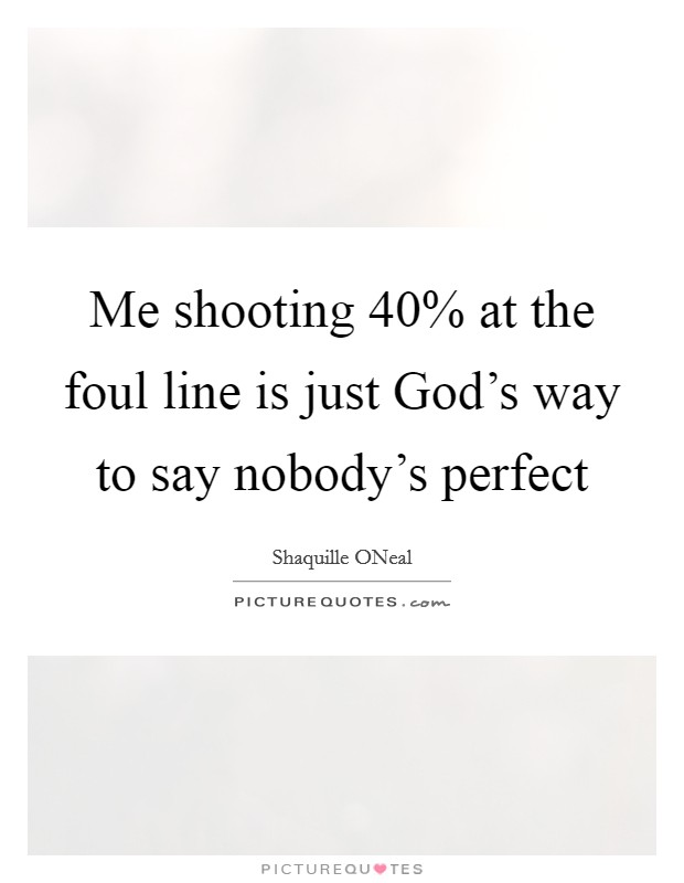 Me shooting 40% at the foul line is just God's way to say nobody's perfect Picture Quote #1