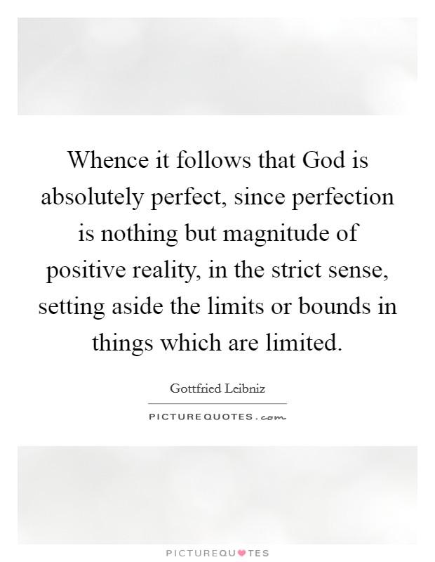 Whence it follows that God is absolutely perfect, since perfection is nothing but magnitude of positive reality, in the strict sense, setting aside the limits or bounds in things which are limited Picture Quote #1