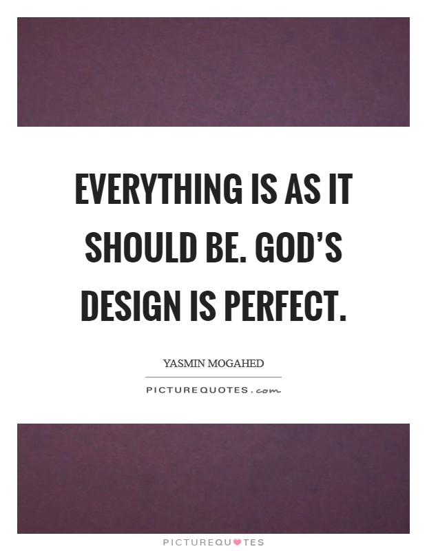 Everything is as it should be. God's design is perfect. Picture Quote #1