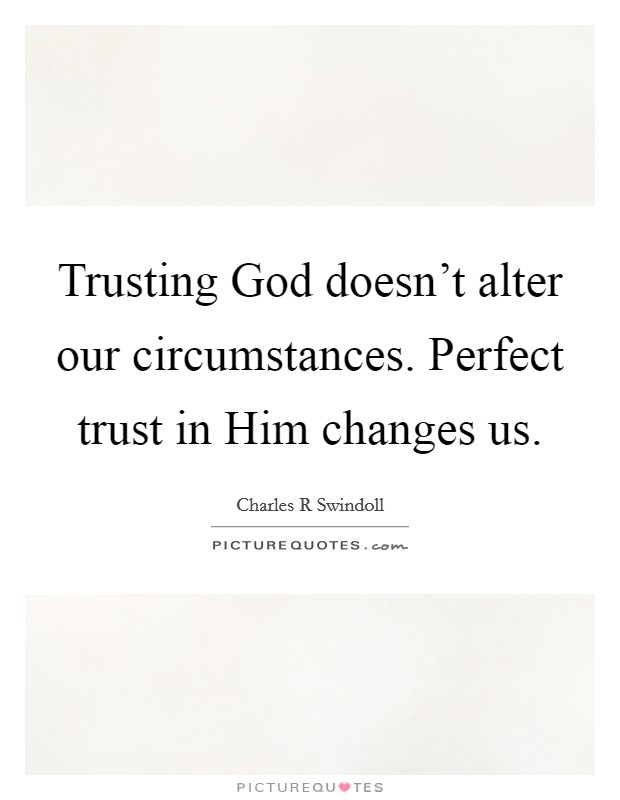 Trusting God doesn't alter our circumstances. Perfect trust in Him changes us Picture Quote #1