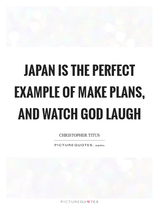 Japan is the perfect example of make plans, and watch God laugh Picture Quote #1