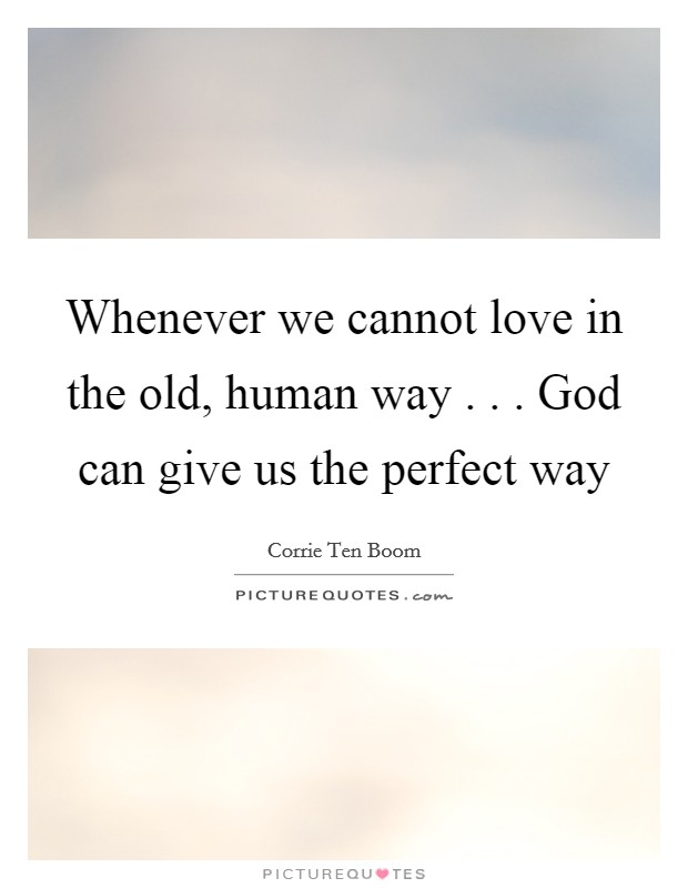 Whenever we cannot love in the old, human way . . . God can give us the perfect way Picture Quote #1
