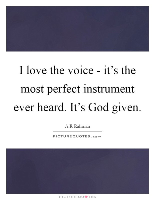 I love the voice - it's the most perfect instrument ever heard. It's God given Picture Quote #1