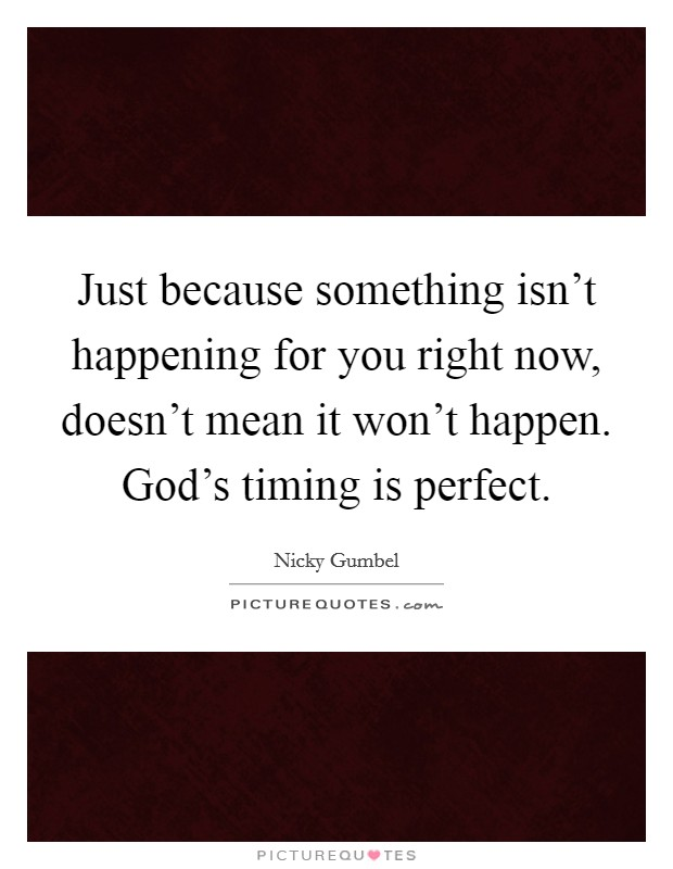 Just because something isn't happening for you right now, doesn't mean it won't happen. God's timing is perfect Picture Quote #1