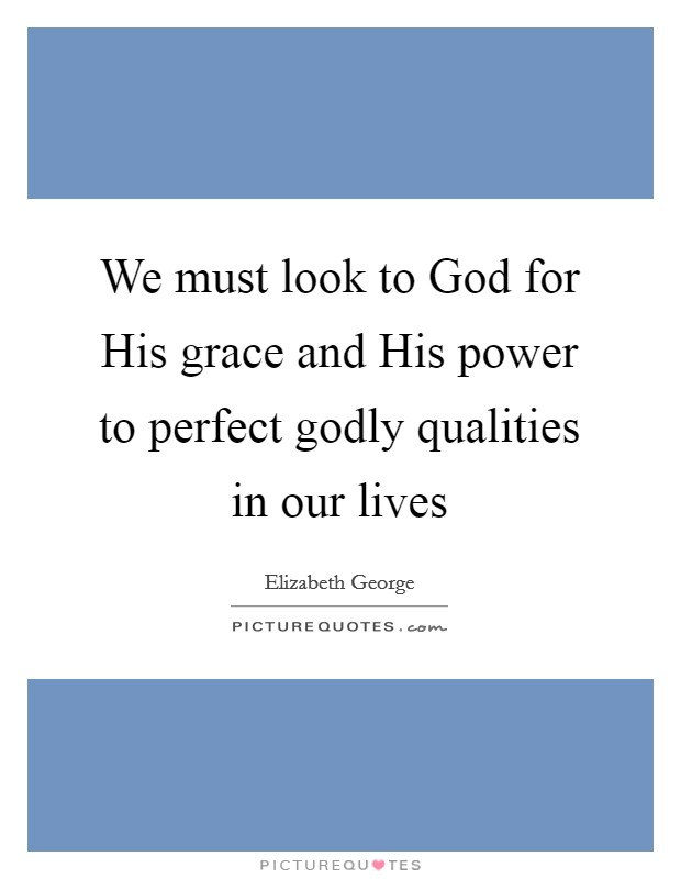 We must look to God for His grace and His power to perfect godly qualities in our lives Picture Quote #1