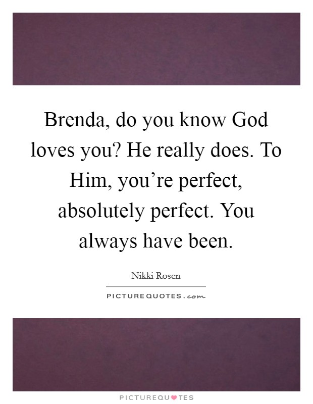 Brenda, do you know God loves you? He really does. To Him, you're perfect, absolutely perfect. You always have been Picture Quote #1