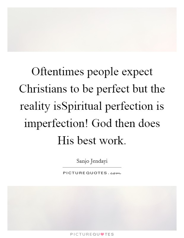Oftentimes people expect Christians to be perfect but the reality isSpiritual perfection is imperfection! God then does His best work Picture Quote #1