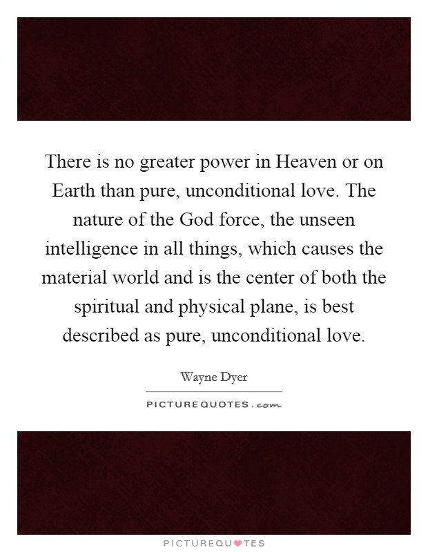 There is no greater power in Heaven or on Earth than pure, unconditional love. The nature of the God force, the unseen intelligence in all things, which causes the material world and is the center of both the spiritual and physical plane, is best described as pure, unconditional love. Picture Quote #1