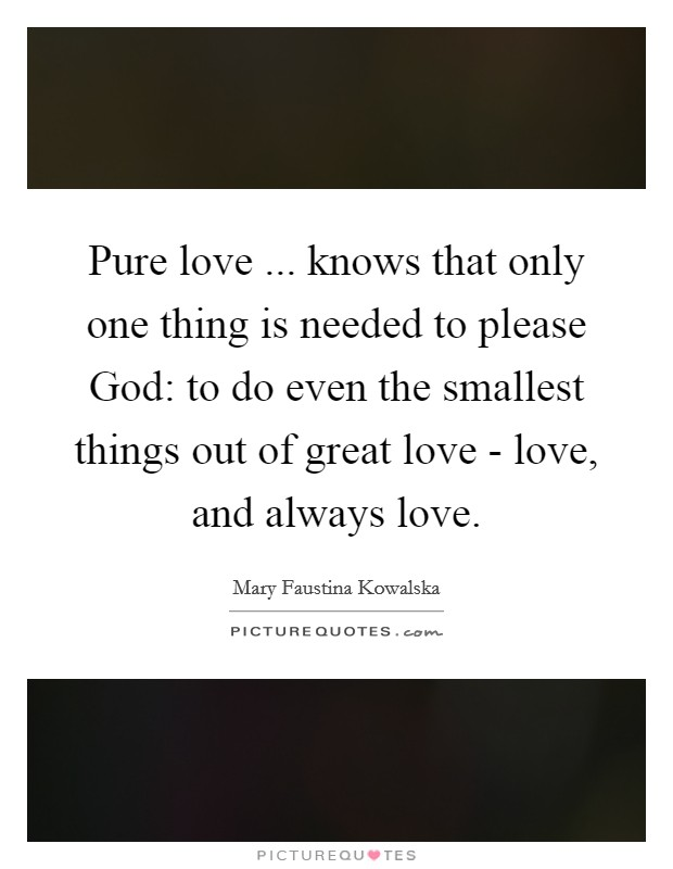 Pure love ... knows that only one thing is needed to please God: to do even the smallest things out of great love - love, and always love Picture Quote #1
