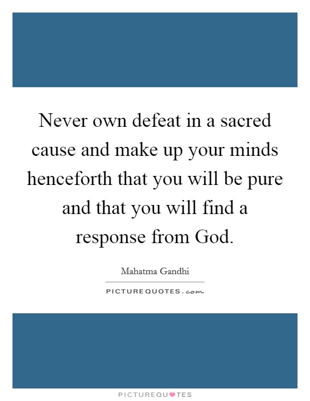 Never own defeat in a sacred cause and make up your minds henceforth that you will be pure and that you will find a response from God Picture Quote #1