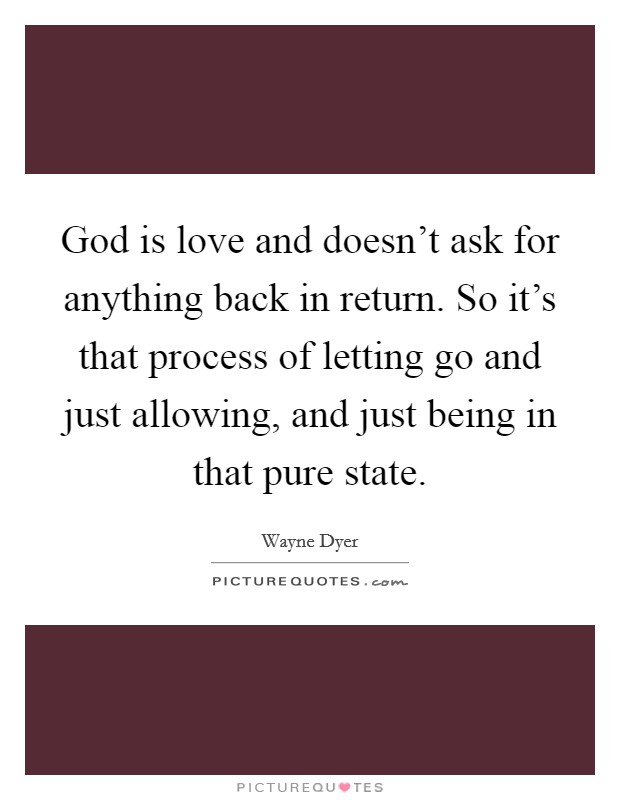 God is love and doesn't ask for anything back in return. So it's that process of letting go and just allowing, and just being in that pure state Picture Quote #1
