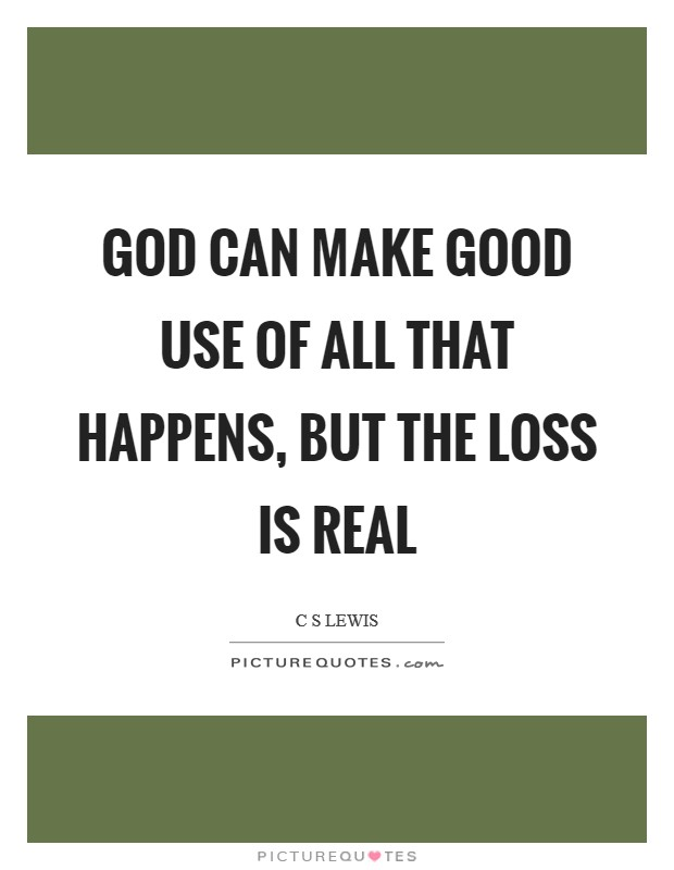 God can make good use of all that happens, but the loss is real Picture Quote #1