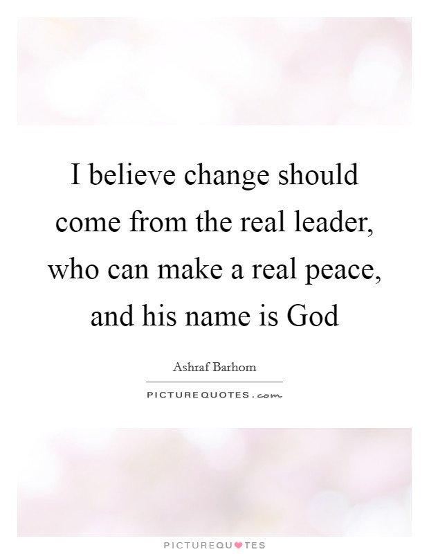 I believe change should come from the real leader, who can make a real peace, and his name is God Picture Quote #1