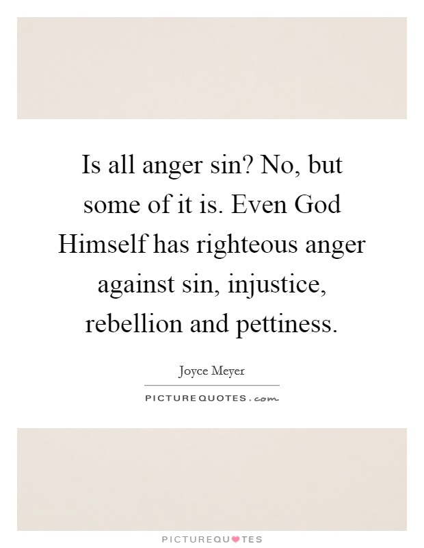 Is all anger sin? No, but some of it is. Even God Himself has righteous anger against sin, injustice, rebellion and pettiness Picture Quote #1