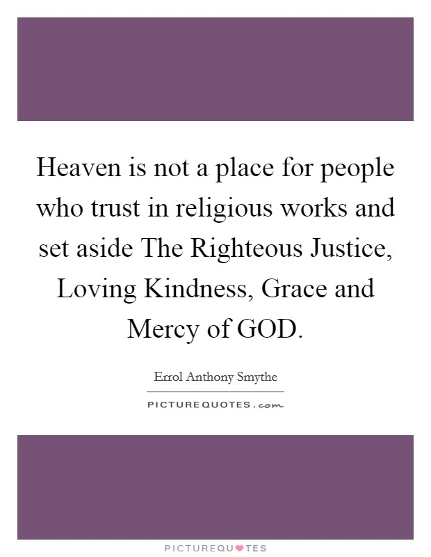 Heaven is not a place for people who trust in religious works and set aside The Righteous Justice, Loving Kindness, Grace and Mercy of GOD Picture Quote #1
