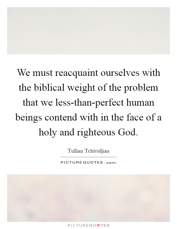We must reacquaint ourselves with the biblical weight of the problem that we less-than-perfect human beings contend with in the face of a holy and righteous God Picture Quote #1