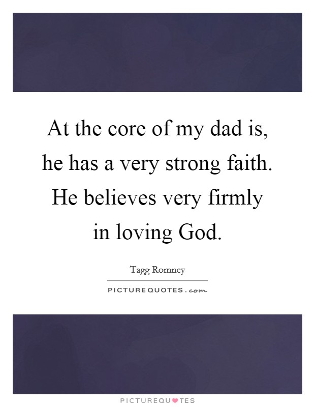 At the core of my dad is, he has a very strong faith. He believes very firmly in loving God Picture Quote #1
