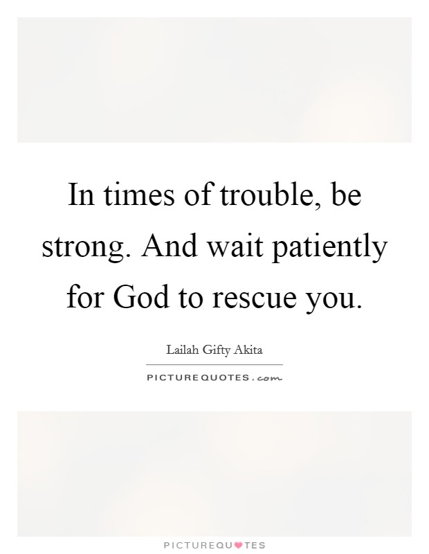 In times of trouble, be strong. And wait patiently for God to rescue you Picture Quote #1