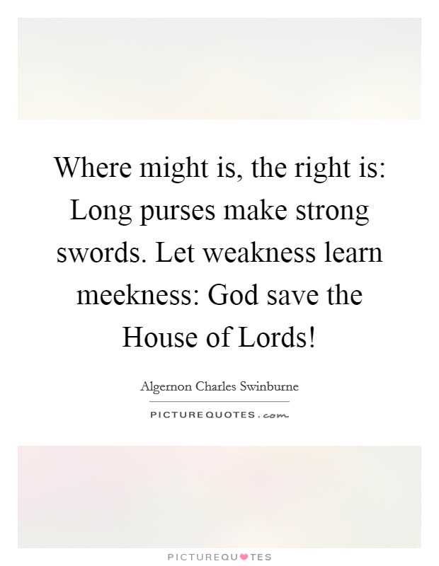 Where might is, the right is: Long purses make strong swords. Let weakness learn meekness: God save the House of Lords! Picture Quote #1