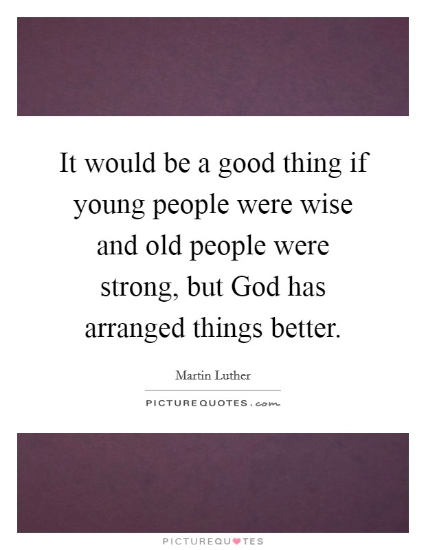 It would be a good thing if young people were wise and old people were strong, but God has arranged things better Picture Quote #1