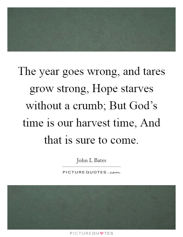 The year goes wrong, and tares grow strong, Hope starves without a crumb; But God's time is our harvest time, And that is sure to come Picture Quote #1