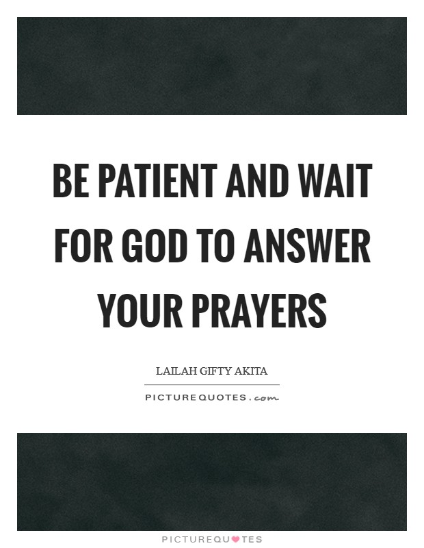Be patient and wait for God to answer your prayers Picture Quote #1