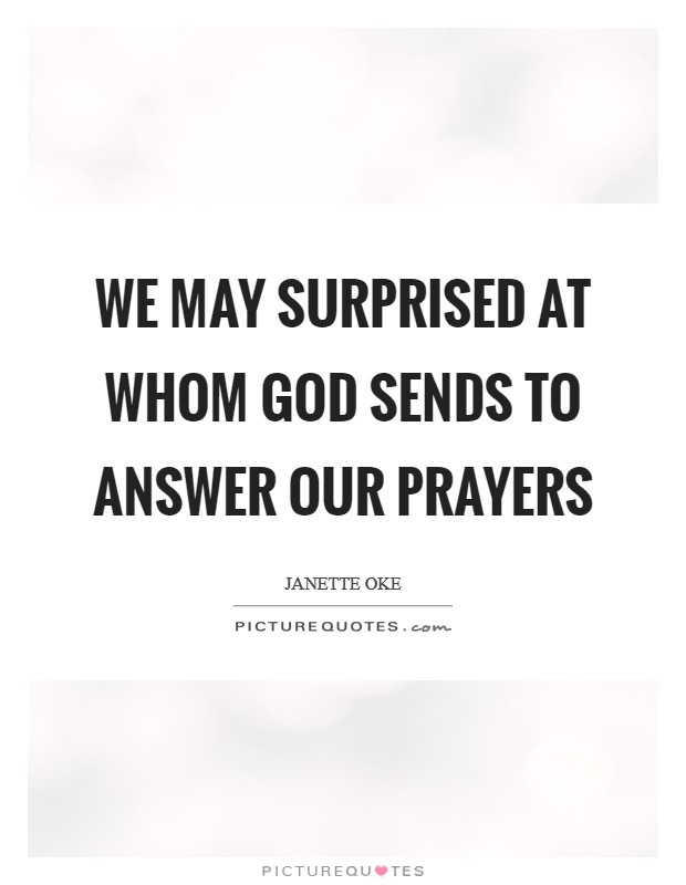 We may surprised at whom God sends to answer our prayers Picture Quote #1