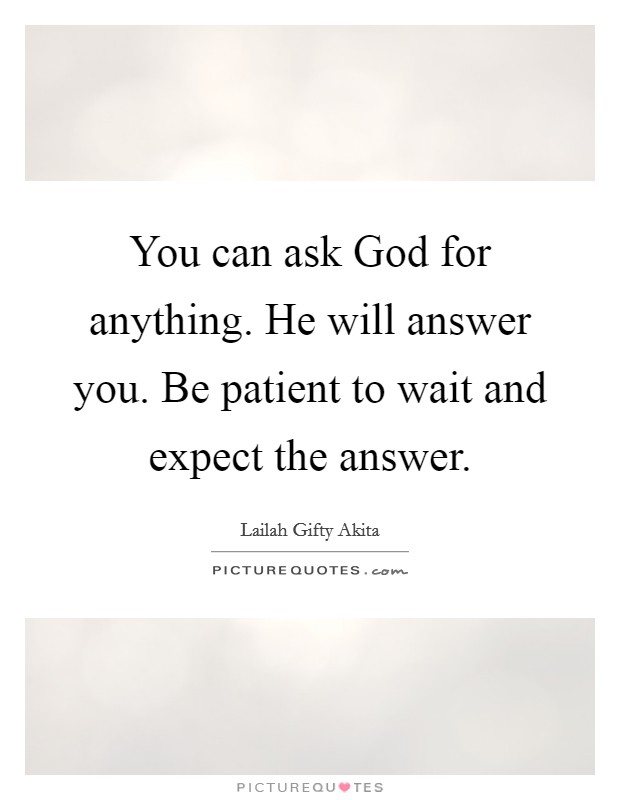 You can ask God for anything. He will answer you. Be patient to wait and expect the answer Picture Quote #1