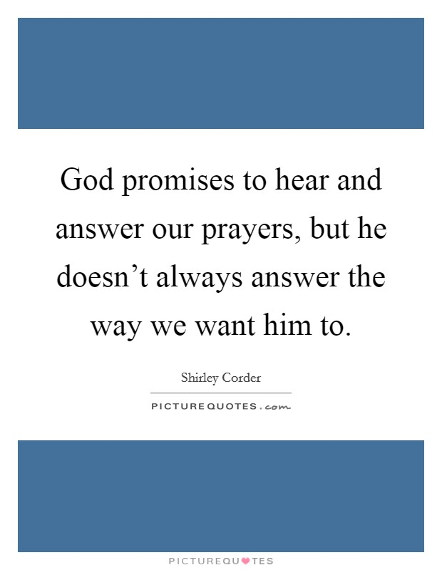 God promises to hear and answer our prayers, but he doesn't always answer the way we want him to Picture Quote #1
