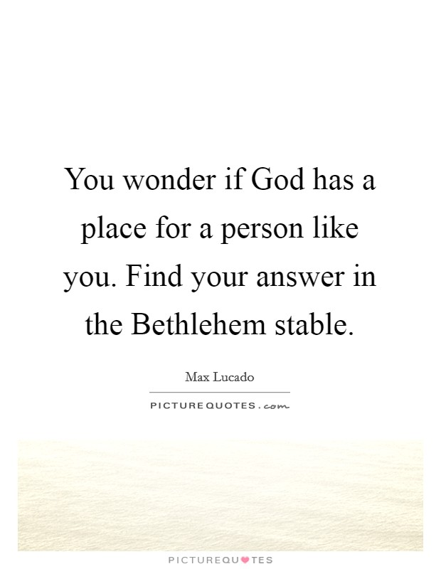 You wonder if God has a place for a person like you. Find your answer in the Bethlehem stable Picture Quote #1