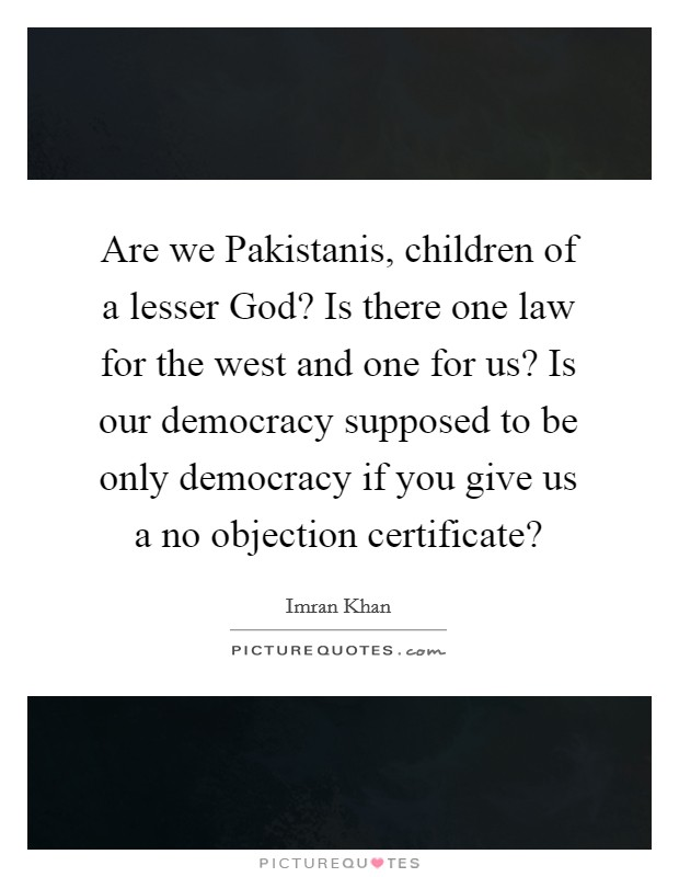 Are we Pakistanis, children of a lesser God? Is there one law for the west and one for us? Is our democracy supposed to be only democracy if you give us a no objection certificate? Picture Quote #1