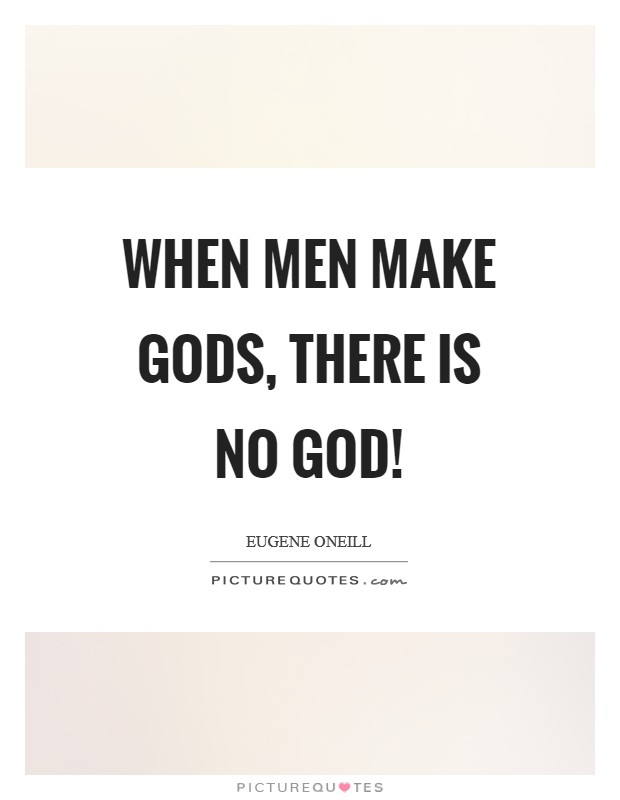 When men make gods, there is no God! Picture Quote #1