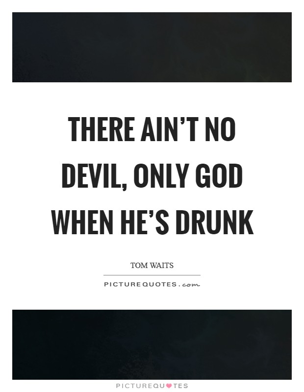 There ain't no devil, only God when he's drunk Picture Quote #1