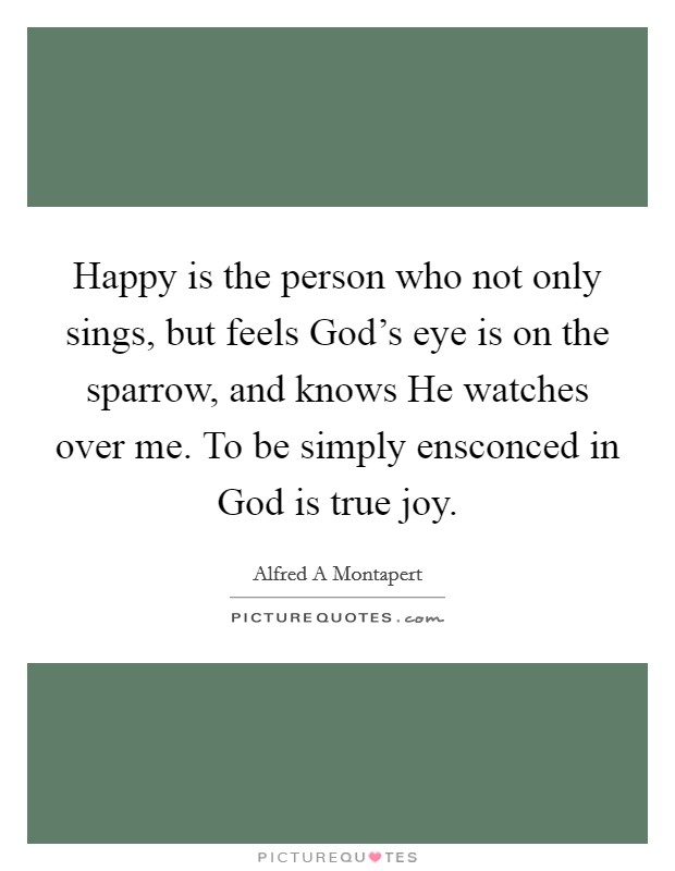 Happy is the person who not only sings, but feels God's eye is on the sparrow, and knows He watches over me. To be simply ensconced in God is true joy Picture Quote #1