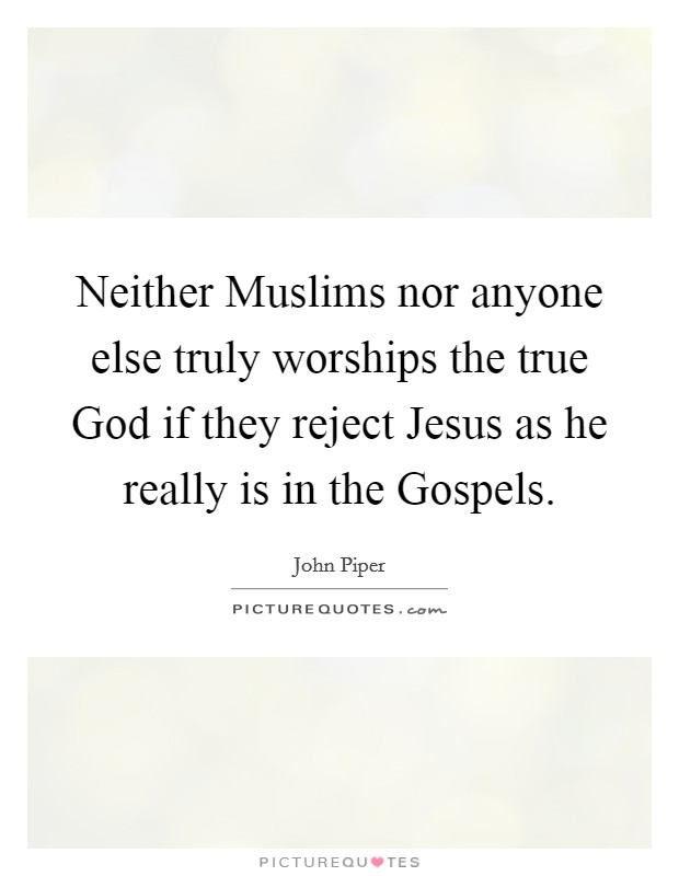Neither Muslims nor anyone else truly worships the true God if they reject Jesus as he really is in the Gospels Picture Quote #1