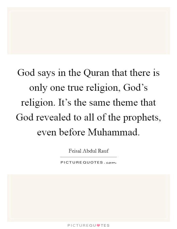 God says in the Quran that there is only one true religion, God's religion. It's the same theme that God revealed to all of the prophets, even before Muhammad Picture Quote #1
