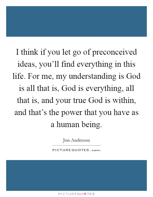 I think if you let go of preconceived ideas, you'll find everything in this life. For me, my understanding is God is all that is, God is everything, all that is, and your true God is within, and that's the power that you have as a human being Picture Quote #1