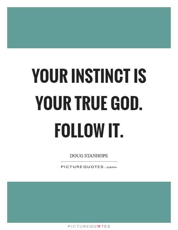 Your instinct is your true God. Follow it. Picture Quote #1