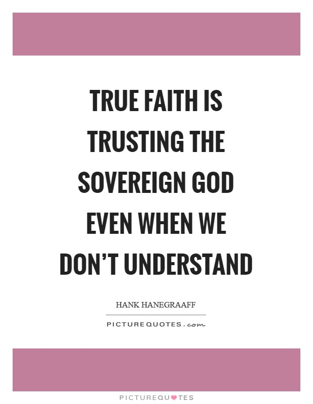 True faith is trusting the sovereign God even when we don't understand Picture Quote #1