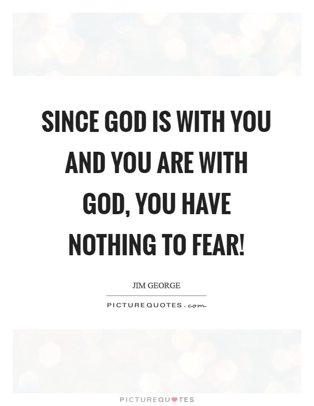 Since God is with you and you are with God, you have nothing to fear! Picture Quote #1