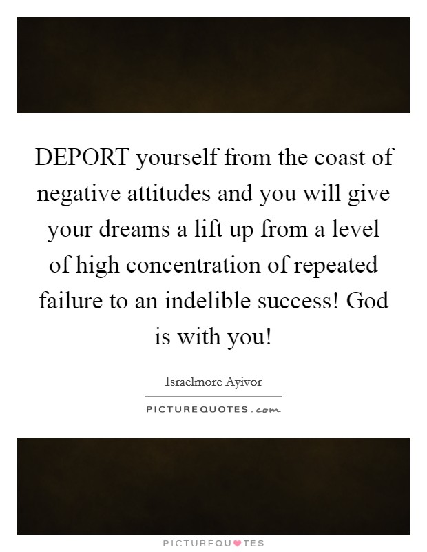 DEPORT yourself from the coast of negative attitudes and you will give your dreams a lift up from a level of high concentration of repeated failure to an indelible success! God is with you! Picture Quote #1