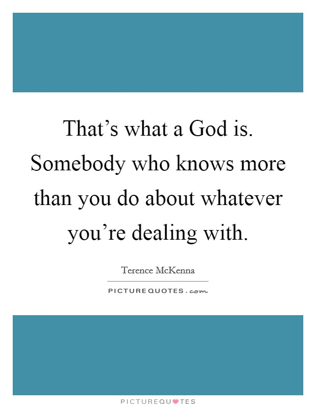 That's what a God is. Somebody who knows more than you do about whatever you're dealing with Picture Quote #1