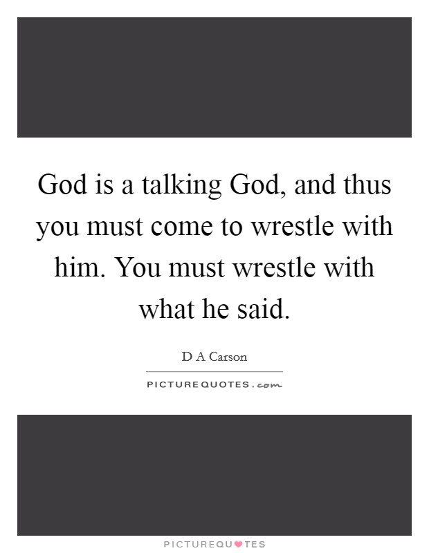 God is a talking God, and thus you must come to wrestle with him. You must wrestle with what he said Picture Quote #1