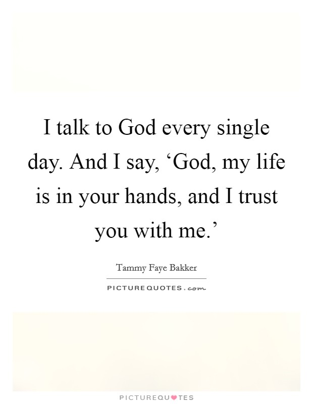 I talk to God every single day. And I say, 'God, my life is in your hands, and I trust you with me.' Picture Quote #1
