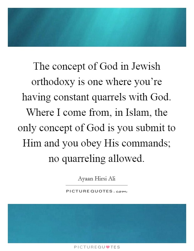 The concept of God in Jewish orthodoxy is one where you're having constant quarrels with God. Where I come from, in Islam, the only concept of God is you submit to Him and you obey His commands; no quarreling allowed Picture Quote #1