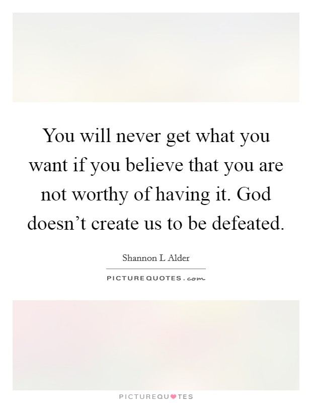 You will never get what you want if you believe that you are not worthy of having it. God doesn't create us to be defeated Picture Quote #1