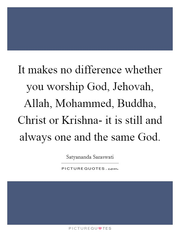 It makes no difference whether you worship God, Jehovah, Allah, Mohammed, Buddha, Christ or Krishna- it is still and always one and the same God Picture Quote #1