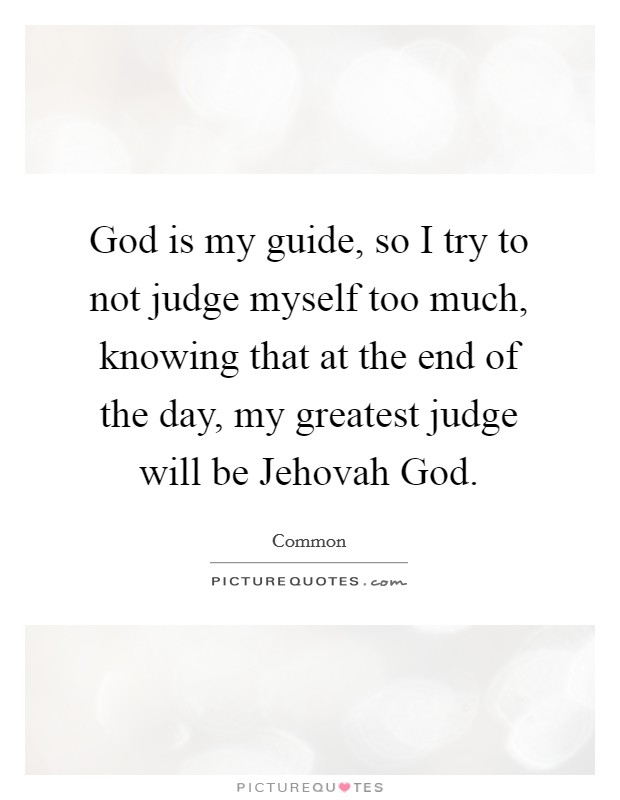 God is my guide, so I try to not judge myself too much, knowing that at the end of the day, my greatest judge will be Jehovah God Picture Quote #1